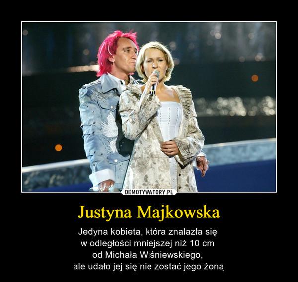 Justyna Majkowska – Jedyna kobieta, która znalazła się w odległości mniejszej niż 10 cm od Michała Wiśniewskiego, ale udało jej się nie zostać jego żoną