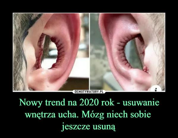 Nowy trend na 2020 rok - usuwanie wnętrza ucha. Mózg niech sobie jeszcze usuną –