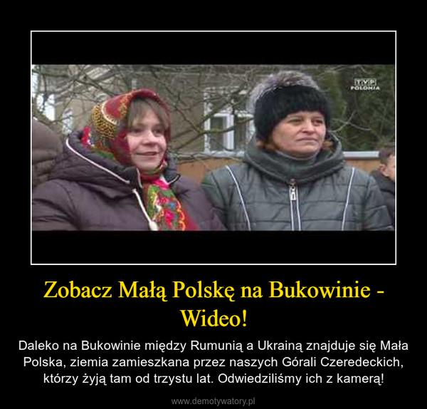 Zobacz Małą Polskę na Bukowinie - Wideo! – Daleko na Bukowinie między Rumunią a Ukrainą znajduje się Mała Polska, ziemia zamieszkana przez naszych Górali Czeredeckich, którzy żyją tam od trzystu lat. Odwiedziliśmy ich z kamerą!
