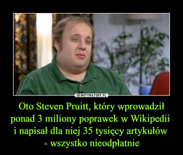 Oto Steven Pruitt, który wprowadził ponad 3 miliony poprawek w Wikipedii i napisał dla niej 35 tysięcy artykułów - wszystko nieodpłatnie –