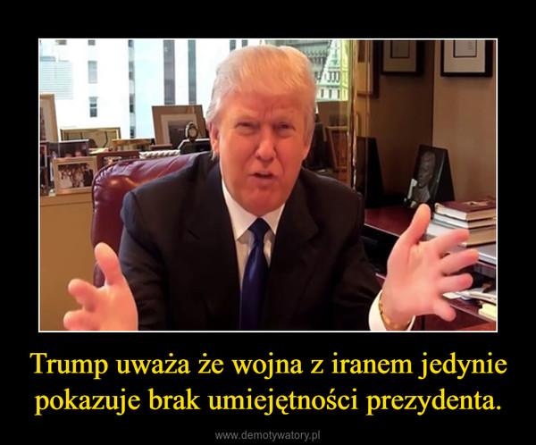 Trump uważa że wojna z iranem jedynie pokazuje brak umiejętności prezydenta. –