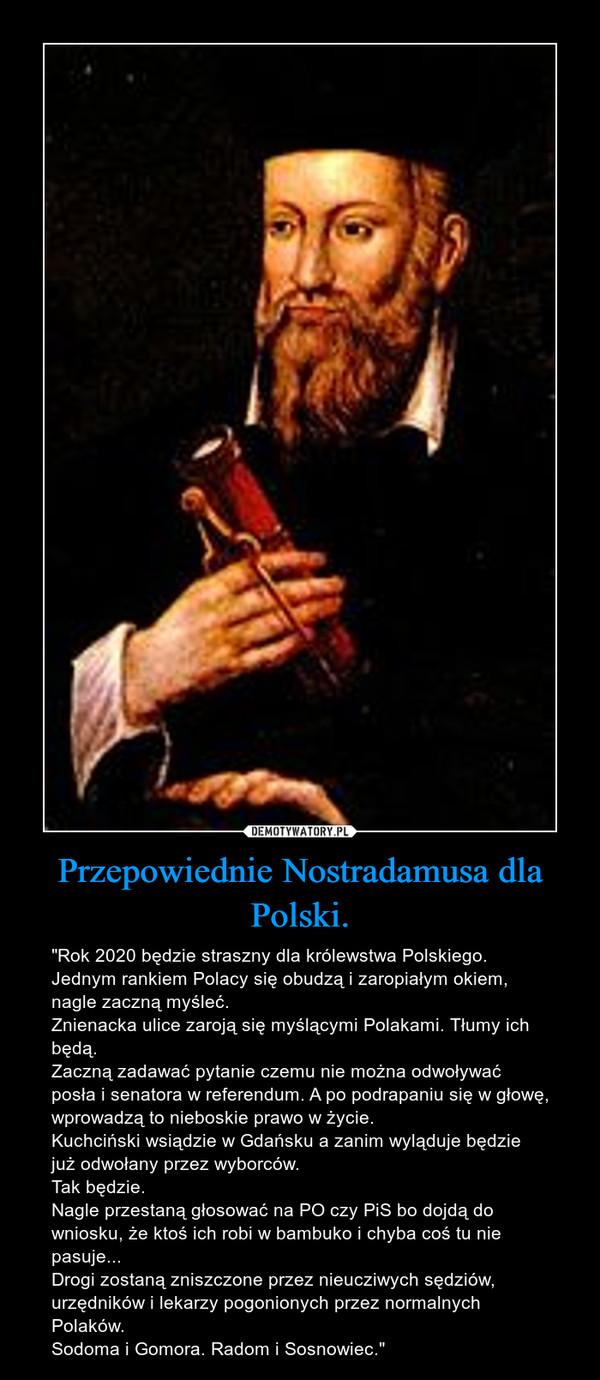 """Przepowiednie Nostradamusa dla Polski. – """"Rok 2020 będzie straszny dla królewstwa Polskiego. Jednym rankiem Polacy się obudzą i zaropiałym okiem, nagle zaczną myśleć. Znienacka ulice zaroją się myślącymi Polakami. Tłumy ich będą.Zaczną zadawać pytanie czemu nie można odwoływać posła i senatora w referendum. A po podrapaniu się w głowę,  wprowadzą to nieboskie prawo w życie.Kuchciński wsiądzie w Gdańsku a zanim wyląduje będzie już odwołany przez wyborców. Tak będzie.Nagle przestaną głosować na PO czy PiS bo dojdą do wniosku, że ktoś ich robi w bambuko i chyba coś tu nie pasuje...Drogi zostaną zniszczone przez nieucziwych sędziów, urzędników i lekarzy pogonionych przez normalnych Polaków. Sodoma i Gomora. Radom i Sosnowiec."""""""