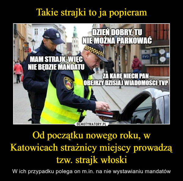 Od początku nowego roku, w Katowicach strażnicy miejscy prowadzą tzw. strajk włoski – W ich przypadku polega on m.in. na nie wystawianiu mandatów DZIEŃ DOBRY, TUNIE MOŻNA PARKOWAĆMAM STRAJK,WIECNIE BĘDZIE MANDATUZA KARĘ NIECH PANOBEJRZY DZISIAJ WIADOMOŚCI TVP