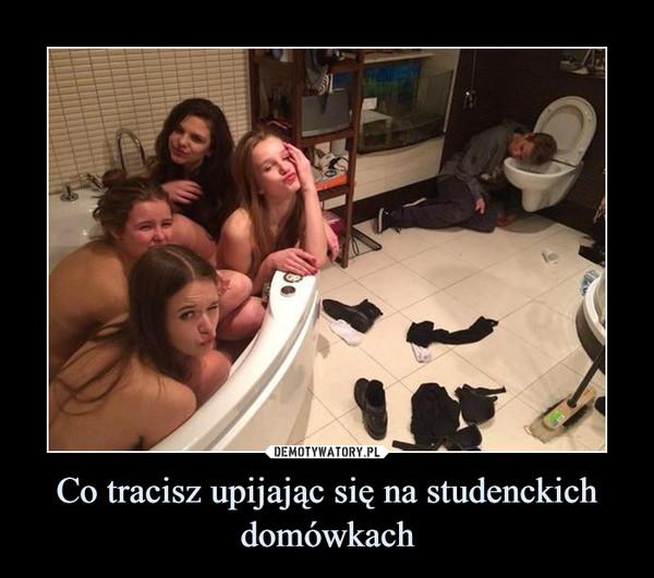 Co tracisz upijając się na studenckich domówkach –