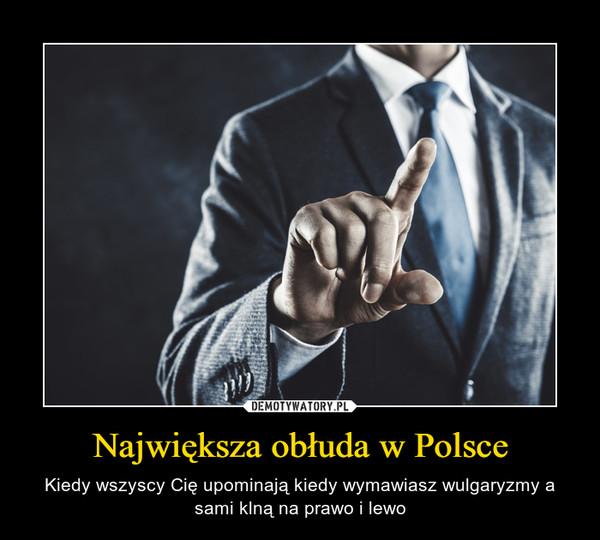 Największa obłuda w Polsce – Kiedy wszyscy Cię upominają kiedy wymawiasz wulgaryzmy a sami klną na prawo i lewo