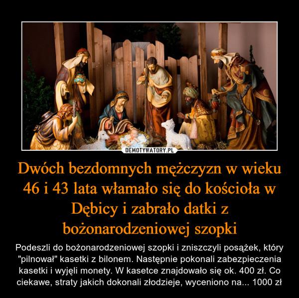 """Dwóch bezdomnych mężczyzn w wieku 46 i 43 lata włamało się do kościoła w Dębicy i zabrało datki z bożonarodzeniowej szopki – Podeszli do bożonarodzeniowej szopki i zniszczyli posążek, który """"pilnował"""" kasetki z bilonem. Następnie pokonali zabezpieczenia kasetki i wyjęli monety. W kasetce znajdowało się ok. 400 zł. Co ciekawe, straty jakich dokonali złodzieje, wyceniono na... 1000 zł"""