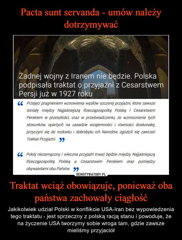 Traktat wciąż obowiązuje, ponieważ oba państwa zachowały ciągłość – Jakikolwiek udział Polski w konflikcie USA-Iran bez wypowiedzenia tego traktatu - jest sprzeczny z polską racją stanu i powoduje, że na życzenie USA tworzymy sobie wroga tam, gdzie zawsze mieliśmy przyjaciół Żadnej wojny z Iranem nie będzie. Polska podpisała traktat o przyjaźni z Cesarstwem Persji już w 1927 rokuPrzejęci pragnieniem wznowienia węzłów szczerej przyjaźni, które zawsze istniały między Najjaśniejszą Rzecząpospolitą Polską i Cesarstwem Perskiem w przeszłości, oraz w przeświadczeniu, że wzmocnienie tych stosunków, opartych na zasadzie wzajemności i równości doskonałej, przyczyni się do rozkwitu i dobrobytu ich Narodów, zgodzili się zawrzeć Traktat Przyjaźni.Pokój niezamącony i wieczna przyjaźń trwać będzie między Najjaśniejszą Rzecząpospolitą Polską a Cesarstwem Perskiem oraz pomiędzy obywatelami obu Państw.