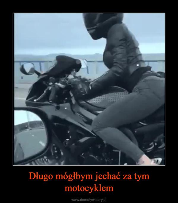 Długo mógłbym jechać za tym motocyklem –