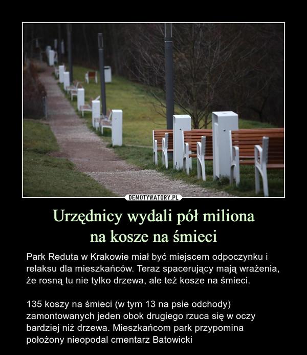 Urzędnicy wydali pół milionana kosze na śmieci – Park Reduta w Krakowie miał być miejscem odpoczynku i relaksu dla mieszkańców. Teraz spacerujący mają wrażenia, że rosną tu nie tylko drzewa, ale też kosze na śmieci.135 koszy na śmieci (w tym 13 na psie odchody) zamontowanych jeden obok drugiego rzuca się w oczy bardziej niż drzewa. Mieszkańcom park przypomina położony nieopodal cmentarz Batowicki