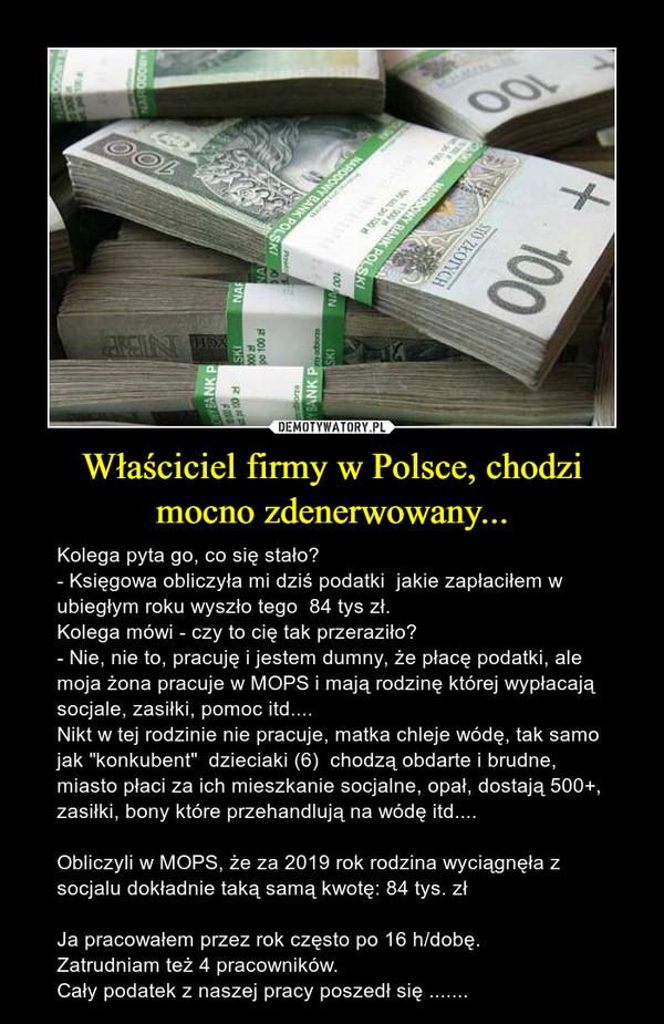 """Właściciel firmy w Polsce, chodzi mocno zdenerwowany... – Kolega pyta go, co się stało?- Księgowa obliczyła mi dziś podatki  jakie zapłaciłem w ubiegłym roku wyszło tego  84 tys zł.Kolega mówi - czy to cię tak przeraziło?- Nie, nie to, pracuję i jestem dumny, że płacę podatki, ale moja żona pracuje w MOPS i mają rodzinę której wypłacają socjale, zasiłki, pomoc itd.... Nikt w tej rodzinie nie pracuje, matka chleje wódę, tak samo jak """"konkubent""""  dzieciaki (6)  chodzą obdarte i brudne, miasto płaci za ich mieszkanie socjalne, opał, dostają 500+, zasiłki, bony które przehandlują na wódę itd....Obliczyli w MOPS, że za 2019 rok rodzina wyciągnęła z socjalu dokładnie taką samą kwotę: 84 tys. złJa pracowałem przez rok często po 16 h/dobę.Zatrudniam też 4 pracowników. Cały podatek z naszej pracy poszedł się ......."""