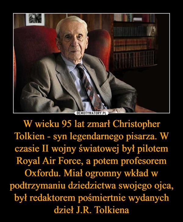 W wieku 95 lat zmarł Christopher Tolkien - syn legendarnego pisarza. W czasie II wojny światowej był pilotem Royal Air Force, a potem profesorem Oxfordu. Miał ogromny wkład w podtrzymaniu dziedzictwa swojego ojca, był redaktorem pośmiertnie wydanych dzieł J.R. Tolkiena –