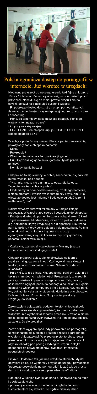 """Polska ogranicza dostęp do pornografii w internecie. Już wkrótce w urzędach: – Niedawno przyszedł do naszego urzędu taki fajny chłopak, z 18 czy 19 lat miał. Zanim się odezwał, już wiedziałem po co przyszedł. Nachylił się do mnie, prawie przytulił się do szybki, położył na blacie pięć dyszek i szepce:- P...poproszę dostęp do s...stron p...p...pornograficznychJa na to uśmiechnąłem się konspiracyjnie, puszczam oczko i odszeptuję:- Hehe, co tam młody, seks będziesz ogądałł? Penis do waginy w te i nazad, co nie?I krzyczę na całą kolejkę:- HEJ LUDZIE, ten chłopak kupuje DOSTĘP DO PORNO! Będzie oglądać SEKS!W kolejce podniósł się rwetes. Starsze panie z wesołością pokazywały sobie chłopaka palcami:- Seks?- Prokreacja?- Właśnie nie, seks, ale bez prokreacji, grzech!- Uuu! Będziesz oglądać seks, góra-dół, tył-do przodu i te sprawy?- No młody, fajnie będzie!Chłopak na to się skurczył w sobie, zaczerwienił się cały jak burak, wyjąkał pod nosem:- Yyy... nie, nie, to nie dla mnie, to eee... dla kolegi...Tego nie mogłem sobie odpuścić:- Czyli mamy tu ho-mo-seks-u-a-lis-tę, dzielnego harcerza, kiełbas amatora? Wolisz być z przodu czy z tyłu, hm? Nie wiesz, że dostęp jest imienny? Będziecie oglądać razem i naśladować, hm?Dalsze wywody przerwał mi stojący w kolejce ksiądz proboszcz. Wyszedł przed szereg i powiedział do chłopaka:- Kupujesz dostęp do porno i będziesz oglądał seks. Z kim? To już nieważne. Młodzieńcze, idziesz do piekła, wyklinam cię, nakładam klątwę i wypisuję ci akt apostazji. Nie trzeba nam tu takich, którzy seks oglądają i się masturbują. Po tym splunął pod nogi chłopaka i sypnął mu w oczy egzorcyzmowaną solą. Do linczu zaczęli przyłączać się pozostali członkowie kolejki.- Czekajcie, czekajcie! – zawołałem – Musimy jeszcze koniecznie zadzwonić do jego matki!Chłopak próbował uciec, ale kolejkowicze solidarnie przytrzymali go za ręce i nogi. Ktoś wyrwał mu z kieszeni telefon, znalazł z kontaktach numer """"Mama"""" i podał mi słuchawkę.- Halo? Nie, to nie synek. Nie, spoko"""