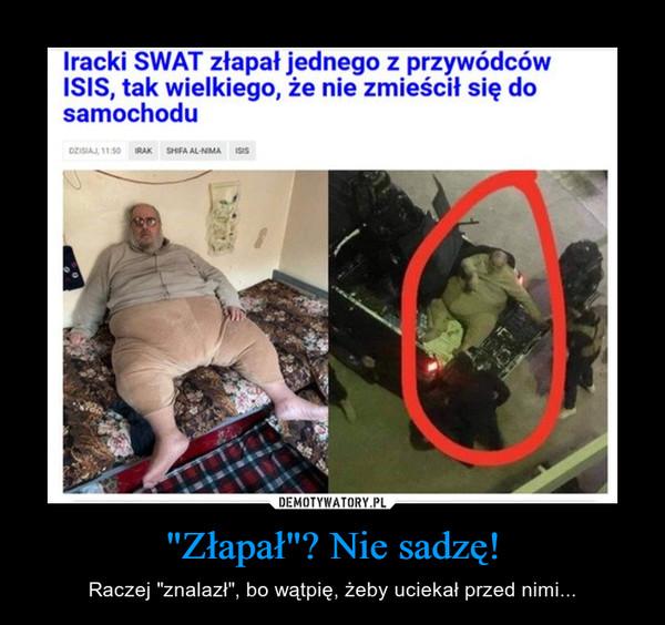 """""""Złapał""""? Nie sadzę! – Raczej """"znalazł"""", bo wątpię, żeby uciekał przed nimi... Iracki SWAT złapał jednego z przywódców ISIS tak wielkiego, że nie zmieścił się do samochodu"""