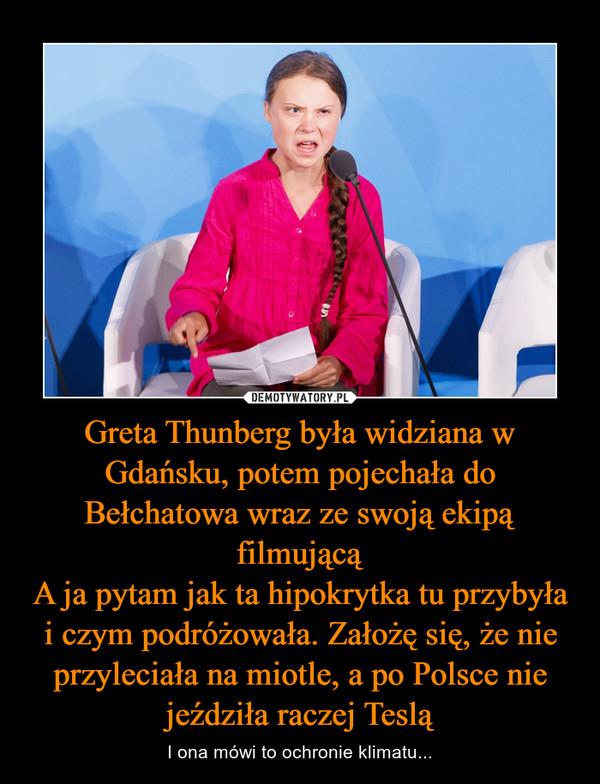 Greta Thunberg była widziana w Gdańsku, potem pojechała do Bełchatowa wraz ze swoją ekipą filmującąA ja pytam jak ta hipokrytka tu przybyła i czym podróżowała. Założę się, że nie przyleciała na miotle, a po Polsce nie jeździła raczej Teslą – I ona mówi to ochronie klimatu...