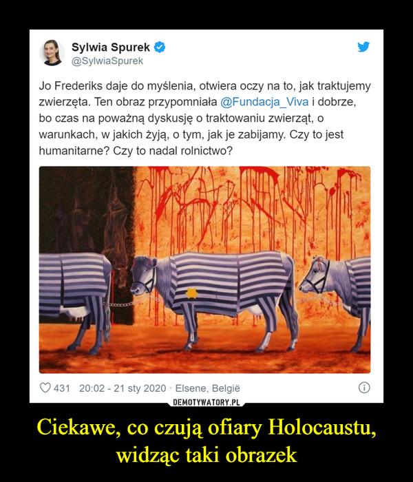 Ciekawe, co czują ofiary Holocaustu, widząc taki obrazek –  Sylwia Spurek@SylwiaSpurekJo Frederiks daje do myślenia, otwiera oczy na to, jaktraktujemy zwierzęta. Ten obraz przypomniała @Fundacja_Vivai dobrze, bo czas na poważną dyskusję o traktowaniu zwierząt,o warunkach, w jakich żyją, o tym, jak je zabijamy. Czy to jesthumanitarne? Czy to nadal rolnictwo?254 20:02 - 21 sty 2020 - Elsene, België