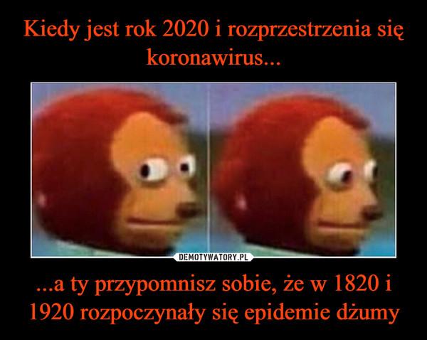...a ty przypomnisz sobie, że w 1820 i 1920 rozpoczynały się epidemie dżumy –