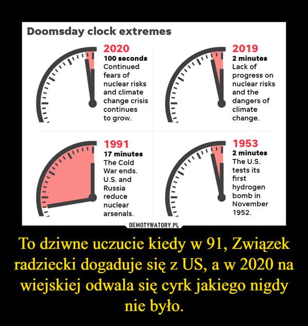 To dziwne uczucie kiedy w 91, Związek radziecki dogaduje się z US, a w 2020 na wiejskiej odwala się cyrk jakiego nigdy nie było. –