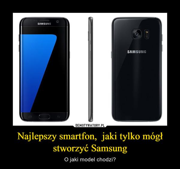Najlepszy smartfon,  jaki tylko mógł stworzyć Samsung – O jaki model chodzi?