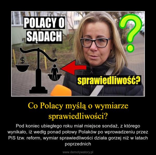Co Polacy myślą o wymiarze sprawiedliwości? – Pod koniec ubiegłego roku miał miejsce sondaż, z którego wynikało, iż wedłg ponad połowy Polaków po wprowadzeniu przez PiS tzw. reform, wymiar sprawiedliwości działa gorzej niż w latach poprzednich