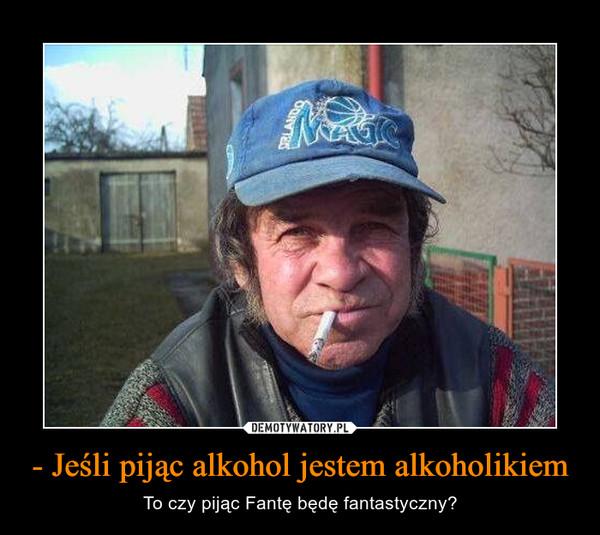 - Jeśli pijąc alkohol jestem alkoholikiem – To czy pijąc Fantę będę fantastyczny?