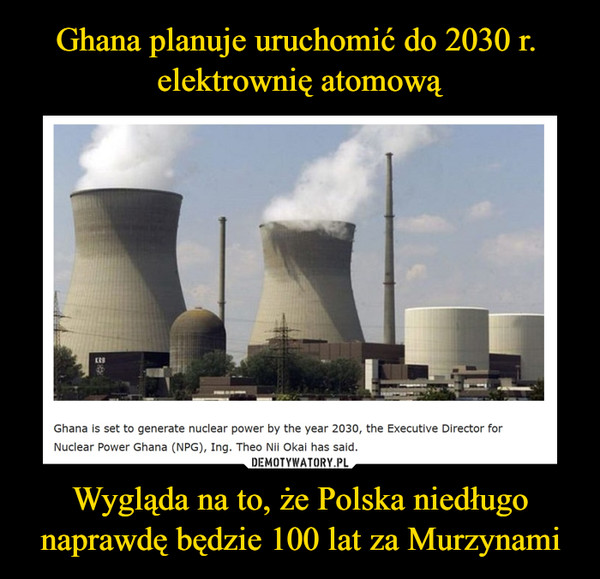 Wygląda na to, że Polska niedługo naprawdę będzie 100 lat za Murzynami –  Ghana is set to generate nuclear power by the year 2030, the Executive Director for Nuclear Power Ghana (NPG), Ing. Theo Nii Okai has said.