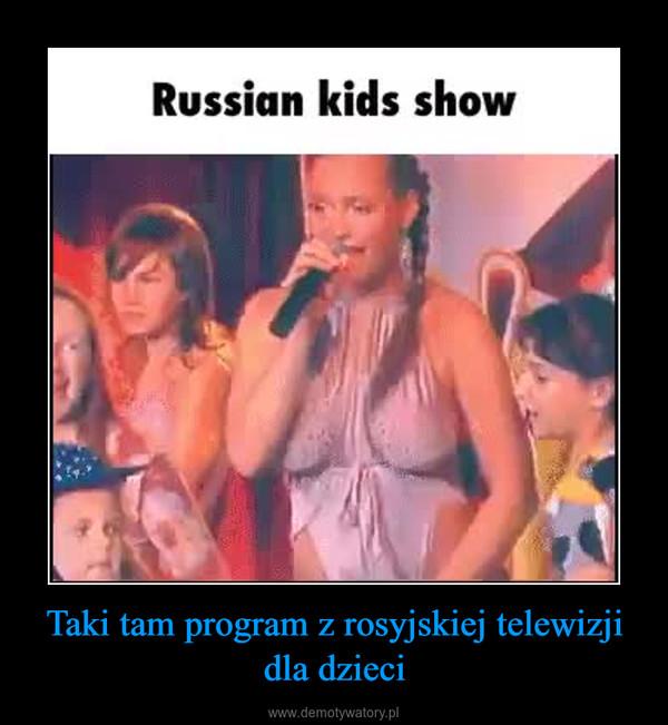 Taki tam program z rosyjskiej telewizji dla dzieci –