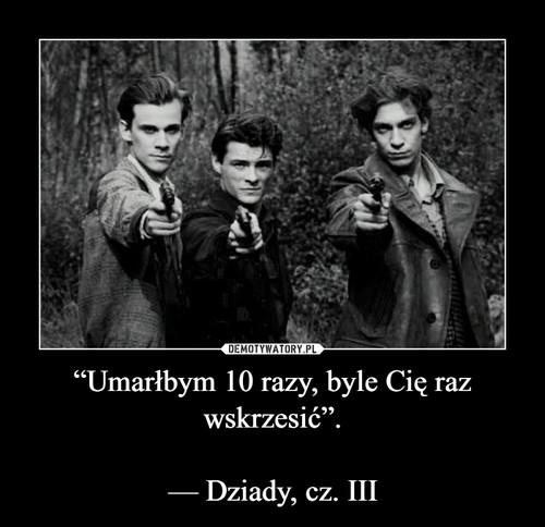 """""""Umarłbym 10 razy, byle Cię raz wskrzesić"""".  — Dziady, cz. III"""
