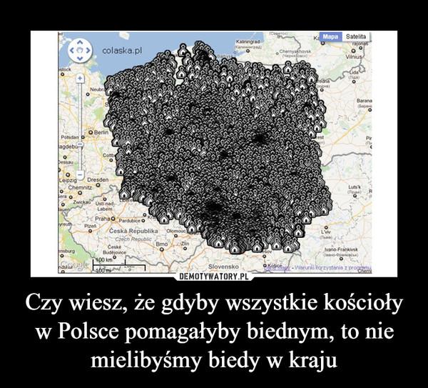 Czy wiesz, że gdyby wszystkie kościoły w Polsce pomagałyby biednym, to nie mielibyśmy biedy w kraju –