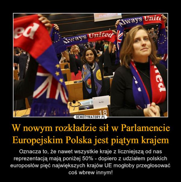 W nowym rozkładzie sił w Parlamencie Europejskim Polska jest piątym krajem – Oznacza to, że nawet wszystkie kraje z liczniejszą od nas reprezentacją mają poniżej 50% - dopiero z udziałem polskich europosłów pięć największych krajów UE mogłoby przegłosować coś wbrew innym!