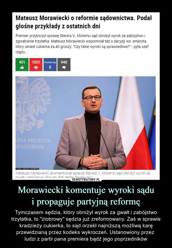 """Morawiecki komentuje wyroki sądui propaguje partyjną reformę – Tymczasem sędzia, który obniżył wyrok za gwałt i zabójstwo trzylatka, to """"ziobrowy"""" sędzia już zreformowany. Zaś w sprawie kradzieży cukierka, to sąd orzekł najniższą możliwą karę przewidzianą przez kodeks wykroczeń. Ustanowiony przez ludzi z partii pana premiera bądź jego poprzedników Mateusz Morawiecki o reformie sądownictwa. Podałgłośne przykłady z ostatnich dniPremier przytoczył sprawę Steve'a V., któremu sąd obniżył wyrok za zabójstwo izgwałcenie trzylatka. Mateusz Morawiecki wspomniał też o decyzji ws. emeryta,który ukradł cukierka za 40 groszy. """"Czy takie wyroki są sprawiedliwe?"""" - pyta szefrządu."""