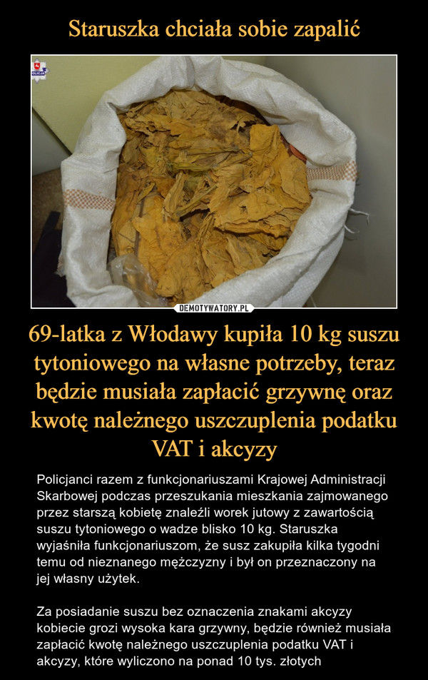 69-latka z Włodawy kupiła 10 kg suszu tytoniowego na własne potrzeby, teraz będzie musiała zapłacić grzywnę oraz kwotę należnego uszczuplenia podatku VAT i akcyzy – Policjanci razem z funkcjonariuszami Krajowej Administracji Skarbowej podczas przeszukania mieszkania zajmowanego przez starszą kobietę znaleźli worek jutowy z zawartością suszu tytoniowego o wadze blisko 10 kg. Staruszka wyjaśniła funkcjonariuszom, że susz zakupiła kilka tygodni temu od nieznanego mężczyzny i był on przeznaczony na jej własny użytek. Za posiadanie suszu bez oznaczenia znakami akcyzy kobiecie grozi wysoka kara grzywny, będzie również musiała zapłacić kwotę należnego uszczuplenia podatku VAT i akcyzy, które wyliczono na ponad 10 tys. złotych
