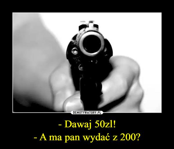 - Dawaj 50zl!- A ma pan wydać z 200? –