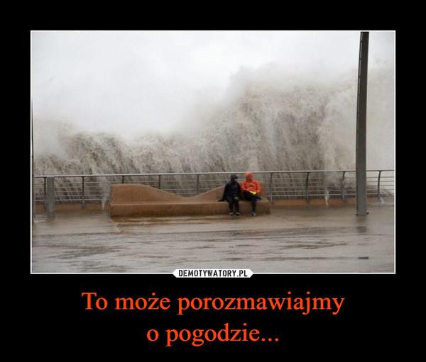 To może porozmawiajmyo pogodzie... –