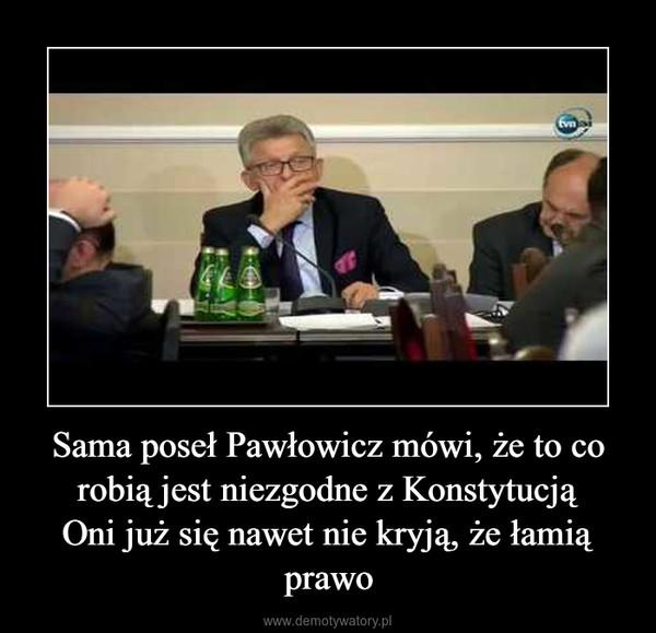 Sama poseł Pawłowicz mówi, że to co robią jest niezgodne z KonstytucjąOni już się nawet nie kryją, że łamią prawo –