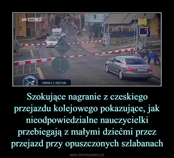 Szokujące nagranie z czeskiego przejazdu kolejowego pokazujące, jak nieodpowiedzialne nauczycielki przebiegają z małymi dziećmi przez przejazd przy opuszczonych szlabanach –