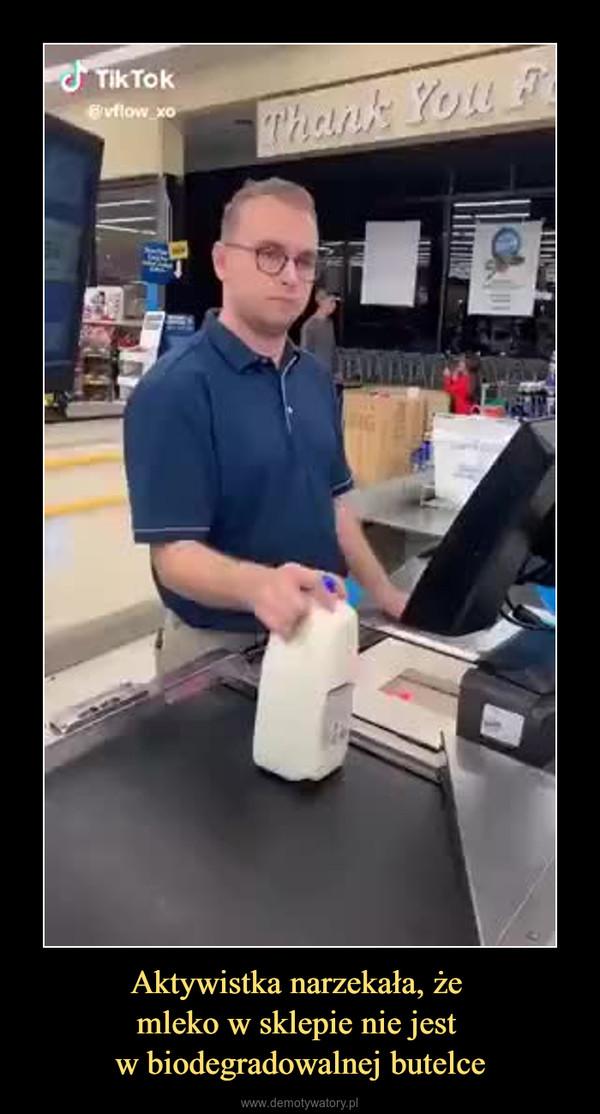 Aktywistka narzekała, że mleko w sklepie nie jest w biodegradowalnej butelce –