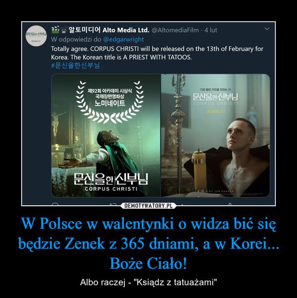 """W Polsce w walentynki o widza bić się będzie Zenek z 365 dniami, a w Korei... Boże Ciało! – Albo raczej - """"Ksiądz z tatuażami"""""""