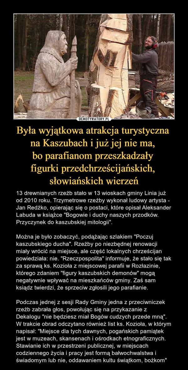 """Była wyjątkowa atrakcja turystyczna na Kaszubach i już jej nie ma, bo parafianom przeszkadzały figurki przedchrześcijańskich, słowiańskich wierzeń – 13 drewnianych rzeźb stało w 13 wioskach gminy Linia już od 2010 roku. Trzymetrowe rzeźby wykonał ludowy artysta - Jan Redźko, opierając się o postaci, które opisał Aleksander Labuda w książce """"Bogowie i duchy naszych przodków. Przyczynek do kaszubskiej mitologii"""".Można je było zobaczyć, podążając szlakiem """"Poczuj kaszubskiego ducha"""". Rzeźby po niezbędnej renowacji miały wrócić na miejsce, ale część lokalnych chrześcijan powiedziała: nie. """"Rzeczpospolita"""" informuje, że stało się tak za sprawą ks. Kozioła z miejscowej parafii w Rozłazinie, którego zdaniem """"figury kaszubskich demonów"""" mogą negatywnie wpływać na mieszkańców gminy. Zaś sam ksiądz twierdzi, że sprzeciw zgłosili jego parafianie. Podczas jednej z sesji Rady Gminy jedna z przeciwniczek rzeźb zabrała głos, powołując się na przykazanie z Dekalogu """"nie będziesz miał Bogów cudzych przede mną"""". W trakcie obrad odczytano również list ks. Kozioła, w którym napisał: """"Miejsce dla tych dawnych, pogańskich pamiątek jest w muzeach, skansenach i ośrodkach etnograficznych. Stawianie ich w przestrzeni publicznej, w miejscach codziennego życia i pracy jest formą bałwochwalstwa i świadomym lub nie, oddawaniem kultu świątkom, bożkom"""""""