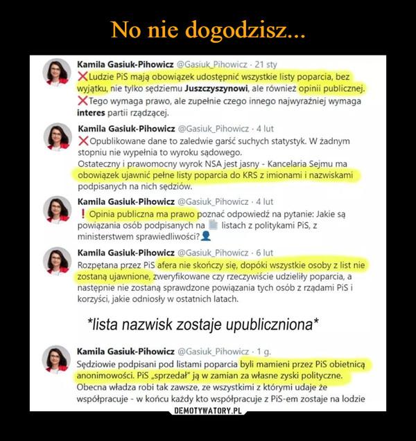 """–  Kamila Gasiuk-Pihowicz ',-)Gasiuk Pihowicz • 21 sty X Ludzie PiS mają obowiązek udostępnić wszystkie listy poparcia, bez wyjątku, nie tylko sędziemu Juszczyszynowi, ale również opinii publicznej. XTego wymaga prawo, ale zupełnie czego innego najwyraźniej wymaga interes partii rządzącej. Kamila Gasiuk-Pihowicz Gasiuk_Pihowicz • 4 lut X Opublikowane dane to zaledwie garść suchych statystyk. W żadnym stopniu nie wypełnia to wyroku sądowego. Ostateczny i prawomocny wyrok NSA jest jasny - Kancelaria Sejmu ma obowiązek ujawnić pełne listy poparcia do KRS z imionami i nazwiskami podpisanych na nich sędziów. Kamila Gasiuk-Pihowicz ,-,,Gasiuk_Pihowicz • 4 lut ! Opinia publiczna ma prawo poznać odpowiedź na pytanie: Jakie są powiązania osób podpisanych na listach z politykami PiS, z ministerstwem sprawiedliwości?/ Kamila Gasiuk-Pihowicz ,Gasiuk_Pihowicz • 6 lut Rozpętana przez PiS afera nie skończy się, dopóki wszystkie osoby z list nie zostaną ujawnione, zweryfikowane czy rzeczywiście udzieliły poparcia, a następnie nie zostaną sprawdzone powiązania tych osób z rządami PiS i korzyści, jakie odniosły w ostatnich latach. *lista nazwisk zostaje upubliczniona"""" Kamila Gasiuk-Pihowicz Lci)Gasiuk_Pihowicz • 1 g. Sędziowie podpisani pod listami poparcia byli mamieni przez PiS obietnicą anonimowości. PiS """"sprzedał"""" ją w zamian za własne zyski polityczne. Obecna władza robi tak zawsze, ze wszystkimi z którymi udaje że współpracuje - w końcu każdy kto współpracuje z PiS-em zostaje na lodzie"""