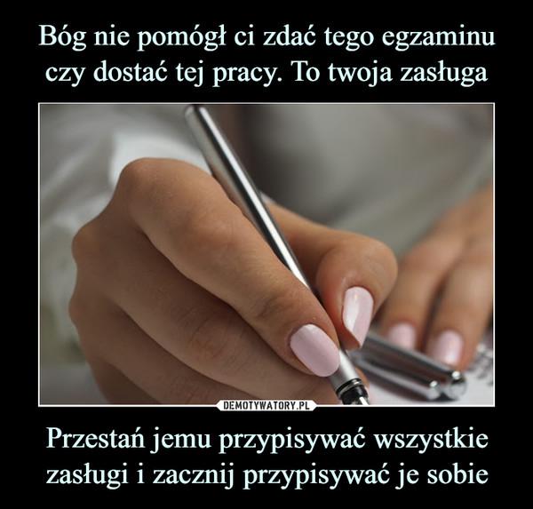 Przestań jemu przypisywać wszystkie zasługi i zacznij przypisywać je sobie –