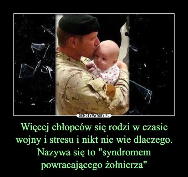 """Więcej chłopców się rodzi w czasie wojny i stresu i nikt nie wie dlaczego. Nazywa się to """"syndromem powracającego żołnierza"""" –"""