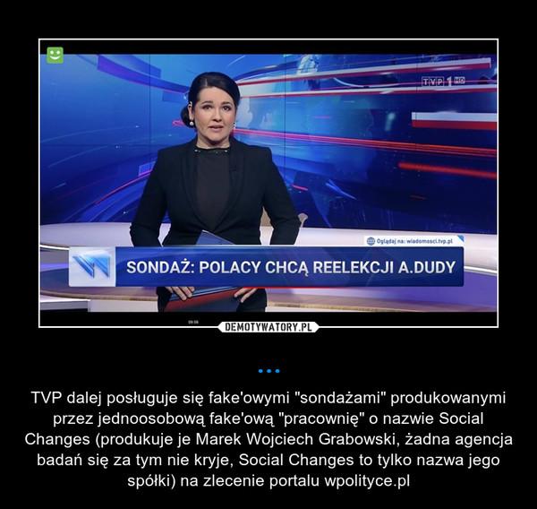 """... – TVP dalej posługuje się fake'owymi """"sondażami"""" produkowanymi przez jednoosobową fake'ową """"pracownię"""" o nazwie Social Changes (produkuje je Marek Wojciech Grabowski, żadna agencja badań się za tym nie kryje, Social Changes to tylko nazwa jego spółki) na zlecenie portalu wpolityce.pl"""