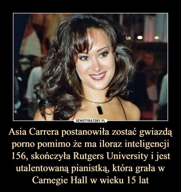 Asia Carrera postanowiła zostać gwiazdą porno pomimo że ma iloraz inteligencji 156, skończyła Rutgers University i jest utalentowaną pianistką, która grała w Carnegie Hall w wieku 15 lat –