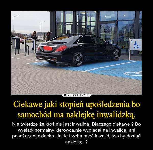 Ciekawe jaki stopień upośledzenia bo samochód ma naklejkę inwalidzką. – Nie twierdzę że ktoś nie jest inwalidą. Dlaczego ciekawe ? Bo wysiadł normalny kierowca,nie wyglądał na inwalidę, ani pasażer,ani dziecko. Jakie trzeba mieć inwalidztwo by dostać naklejkę  ?