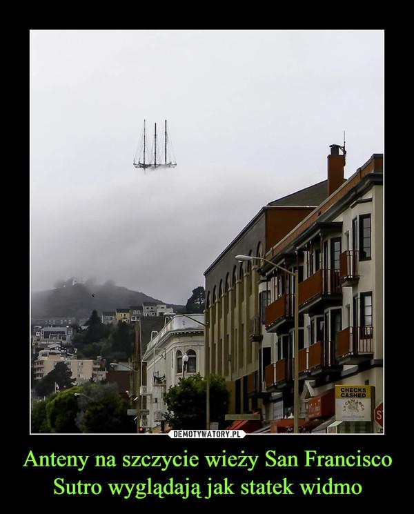 Anteny na szczycie wieży San Francisco Sutro wyglądają jak statek widmo –
