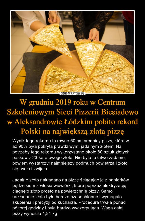 W grudniu 2019 roku w Centrum Szkoleniowym Sieci Pizzerii Biesiadowo w Aleksandrowie Łódzkim pobito rekord Polski na największą złotą pizzę – Wynik tego rekordu to równe 60 cm średnicy pizzy, która w aż 90% była pokryta prawdziwym, jadalnym złotem. Na potrzeby tego rekordu wykorzystano około 80 sztuk złotych pasków z 23-karatowego złota. Nie było to łatwe zadanie, bowiem wystarczył najmniejszy podmuch powietrza i złoto się rwało i zwijało. Jadalne złoto nakładano na pizzę ściągając je z papierków pędzelkiem z włosia wiewiórki, które poprzez elektryzację ciągnęło złoto prosto na powierzchnię pizzy. Samo nakładanie złota było bardzo czasochłonne i wymagało skupienia i precyzji od kucharza. Procedura trwała ponad półtorej godziny i była bardzo wyczerpująca. Waga całej pizzy wynosiła 1,81 kg