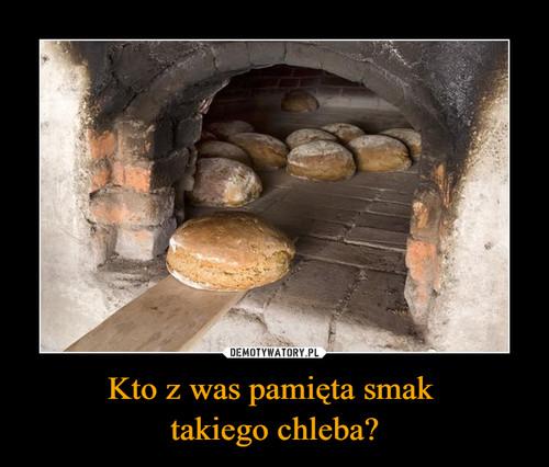 Kto z was pamięta smak  takiego chleba?
