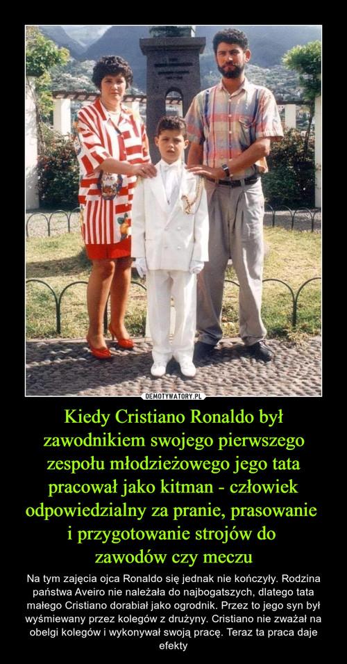 Kiedy Cristiano Ronaldo był zawodnikiem swojego pierwszego zespołu młodzieżowego jego tata pracował jako kitman - człowiek odpowiedzialny za pranie, prasowanie  i przygotowanie strojów do  zawodów czy meczu