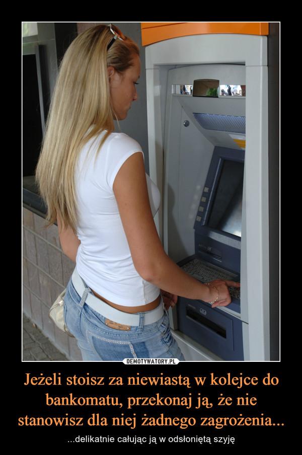 Jeżeli stoisz za niewiastą w kolejce do bankomatu, przekonaj ją, że nie stanowisz dla niej żadnego zagrożenia... – ...delikatnie całując ją w odsłoniętą szyję