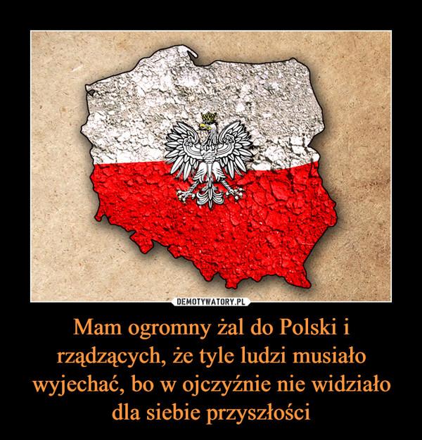 Mam ogromny żal do Polski i rządzących, że tyle ludzi musiało wyjechać, bo w ojczyźnie nie widziało dla siebie przyszłości –